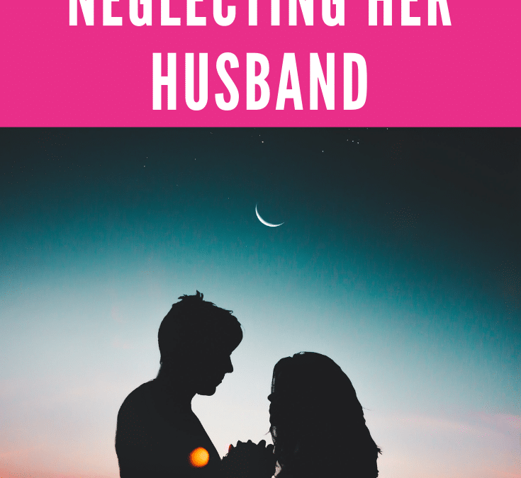 She had been neglecting her husband